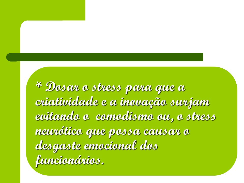 * Dosar o stress para que a criatividade e a inovação surjam evitando o comodismo ou, o stress neurótico que possa causar o desgaste emocional dos funcionários.