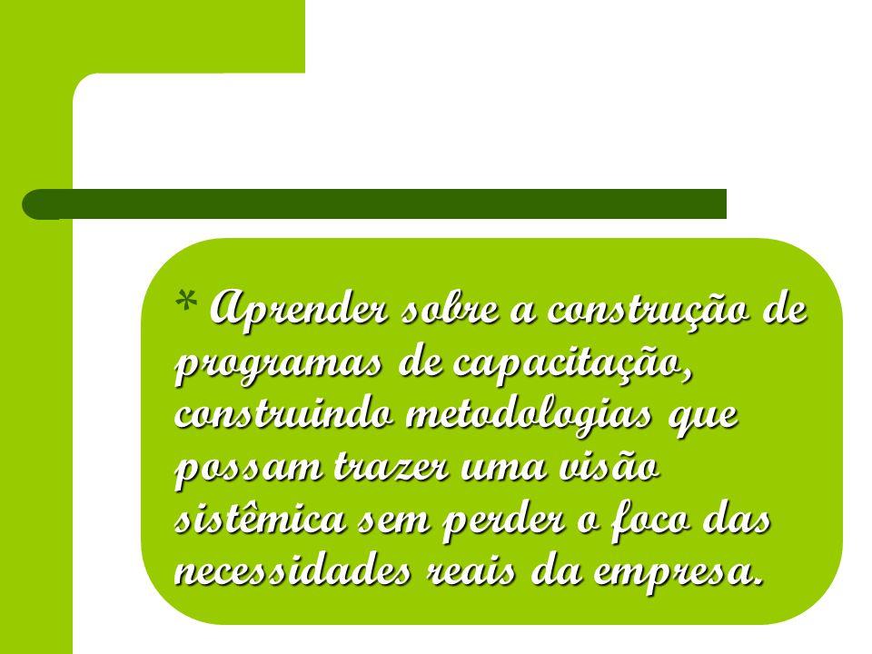 * Aprender sobre a construção de programas de capacitação, construindo metodologias que possam trazer uma visão sistêmica sem perder o foco das necessidades reais da empresa.