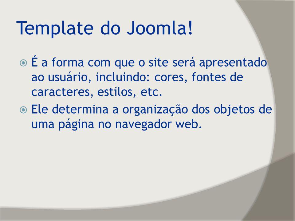 Template do Joomla! É a forma com que o site será apresentado ao usuário, incluindo: cores, fontes de caracteres, estilos, etc.