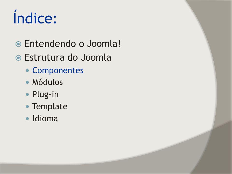 Índice: Entendendo o Joomla! Estrutura do Joomla Componentes Módulos