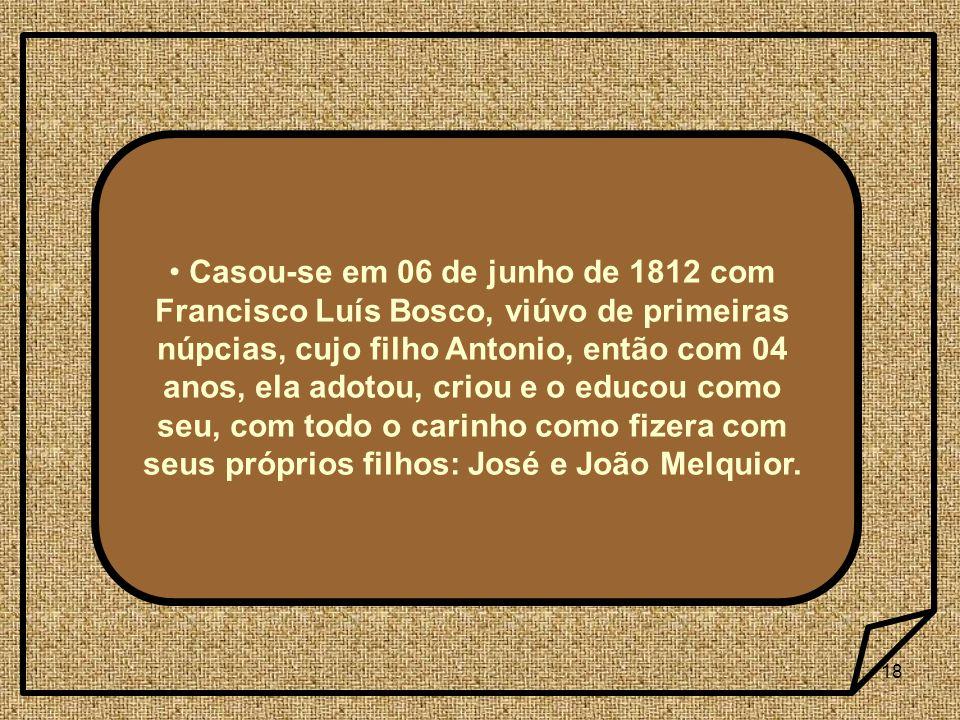 Casou-se em 06 de junho de 1812 com Francisco Luís Bosco, viúvo de primeiras núpcias, cujo filho Antonio, então com 04 anos, ela adotou, criou e o educou como seu, com todo o carinho como fizera com seus próprios filhos: José e João Melquior.