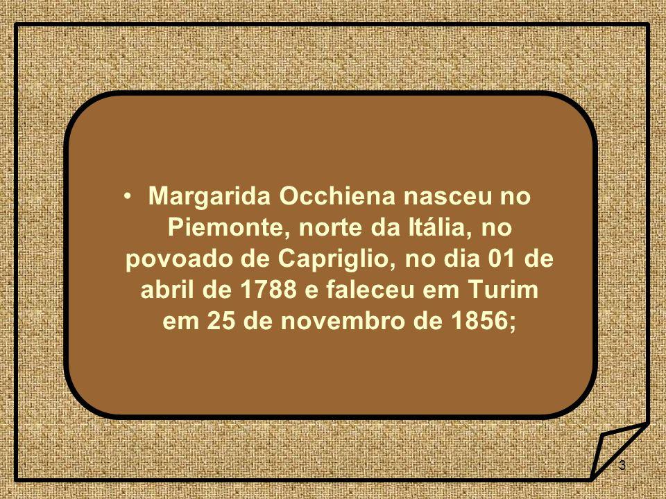 Margarida Occhiena nasceu no Piemonte, norte da Itália, no povoado de Capriglio, no dia 01 de abril de 1788 e faleceu em Turim em 25 de novembro de 1856;