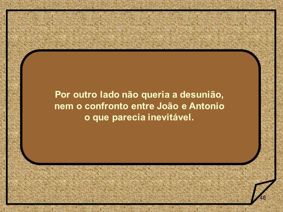 Por outro lado não queria a desunião, nem o confronto entre João e Antonio o que parecia inevitável.
