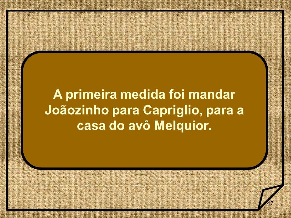 A primeira medida foi mandar Joãozinho para Capriglio, para a casa do avô Melquior.