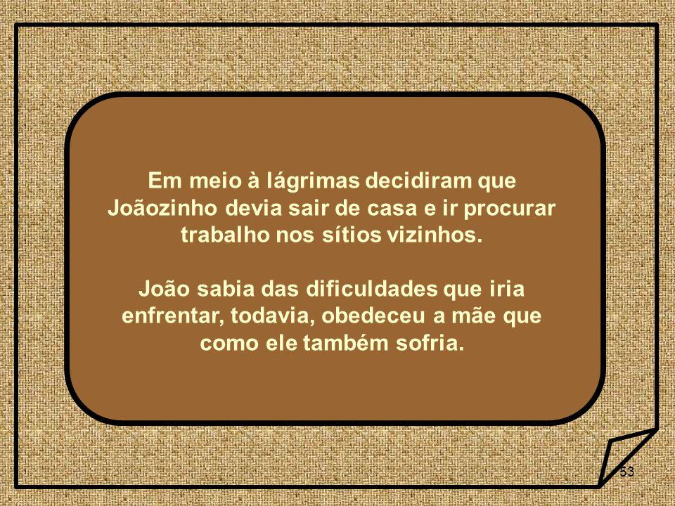 Em meio à lágrimas decidiram que Joãozinho devia sair de casa e ir procurar trabalho nos sítios vizinhos.