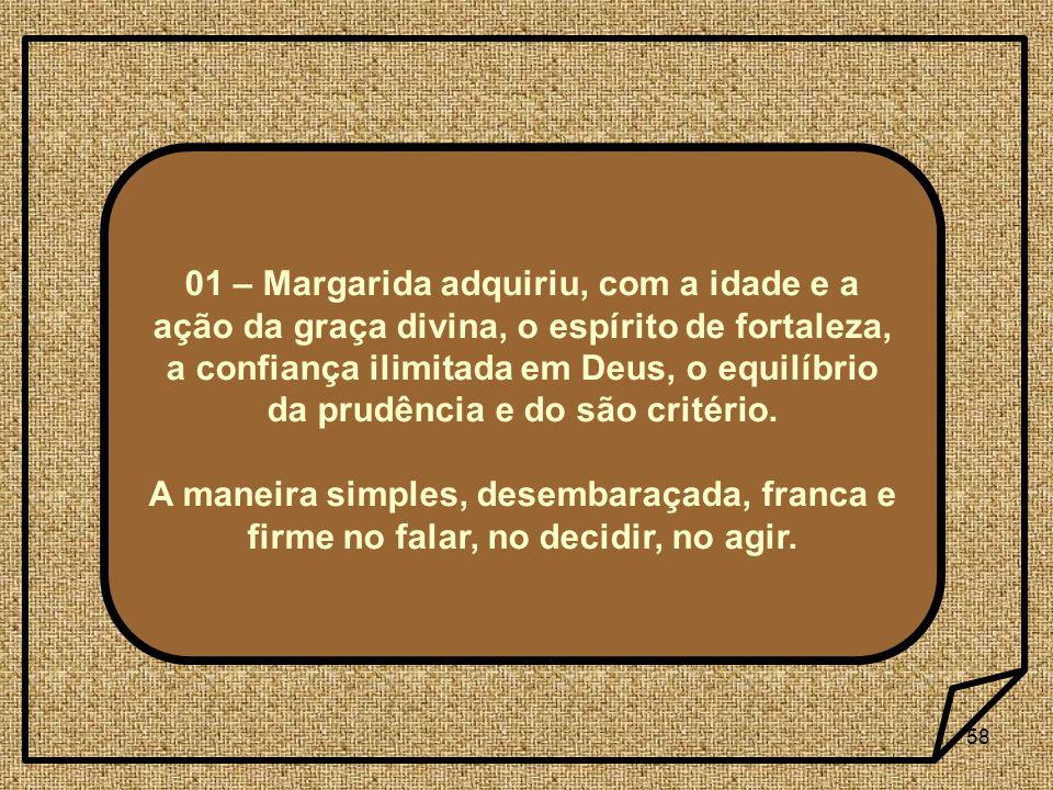 01 – Margarida adquiriu, com a idade e a ação da graça divina, o espírito de fortaleza, a confiança ilimitada em Deus, o equilíbrio da prudência e do são critério.