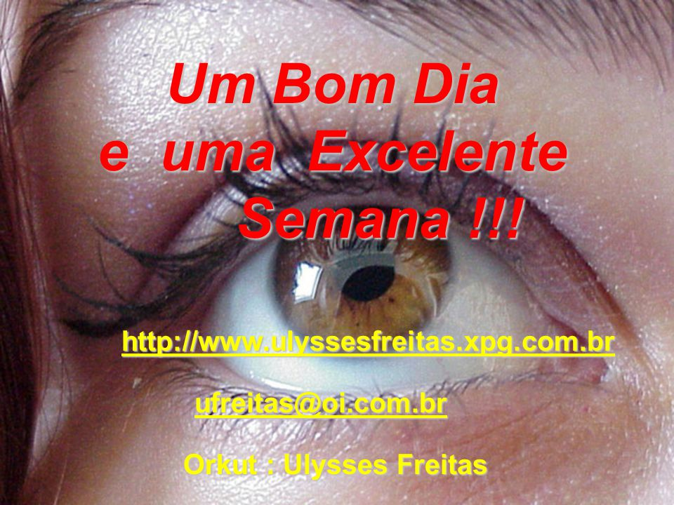 Um Bom Dia e uma Excelente Semana !!! Orkut : Ulysses Freitas
