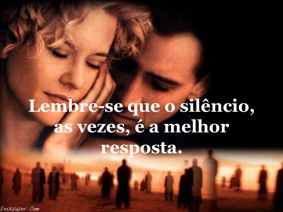Lembre-se que o silêncio, as vezes, é a melhor resposta.