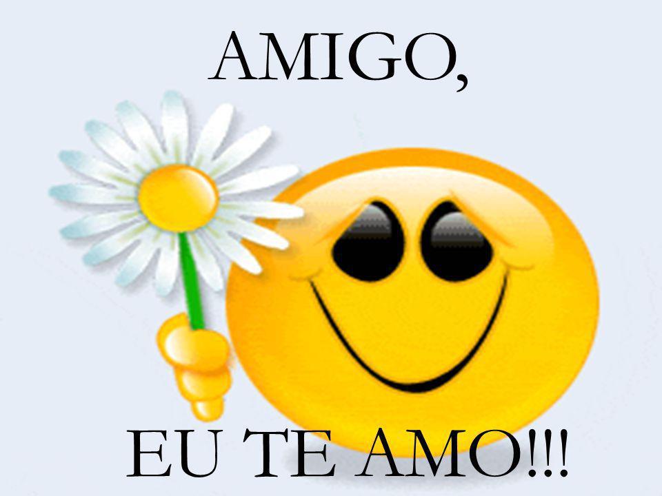 AMIGO, EU TE AMO!!!
