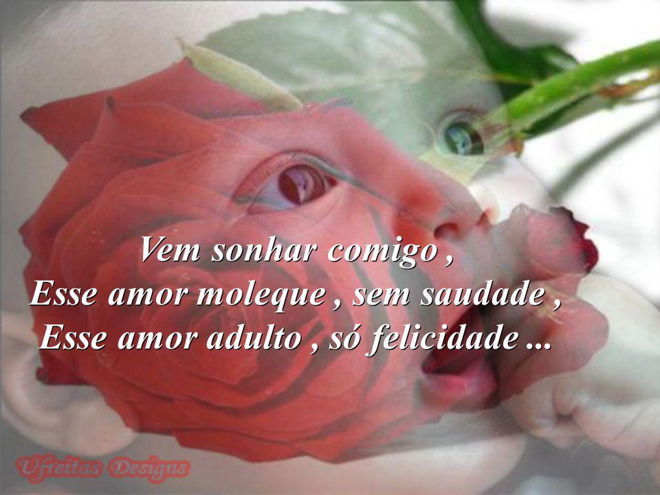Esse amor moleque , sem saudade , Esse amor adulto , só felicidade ...