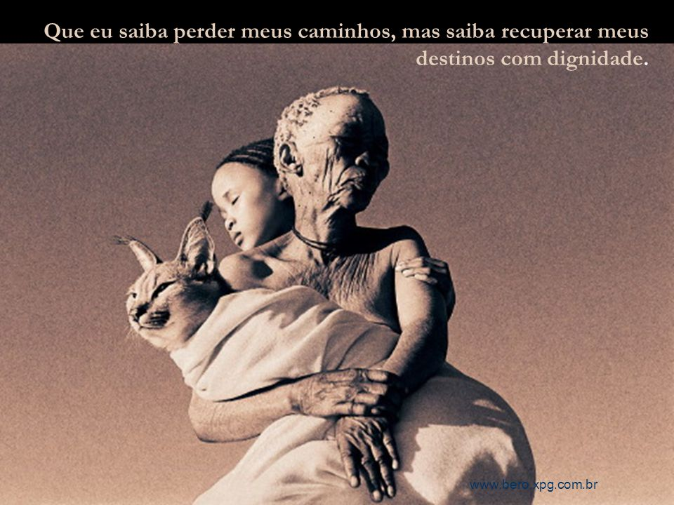 www.bero.xpg.com.br Que eu saiba perder meus caminhos, mas saiba recuperar meus destinos com dignidade.