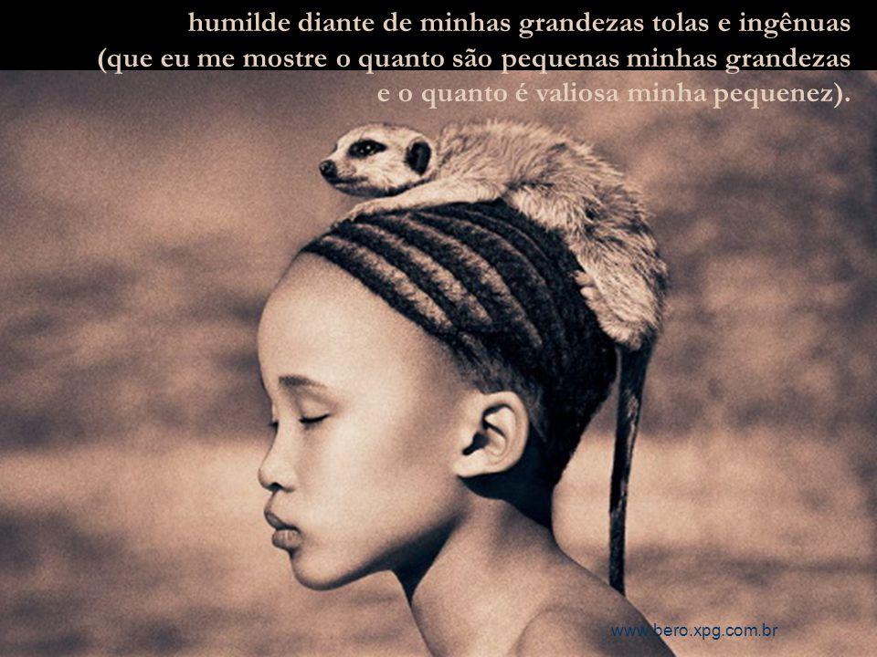 humilde diante de minhas grandezas tolas e ingênuas