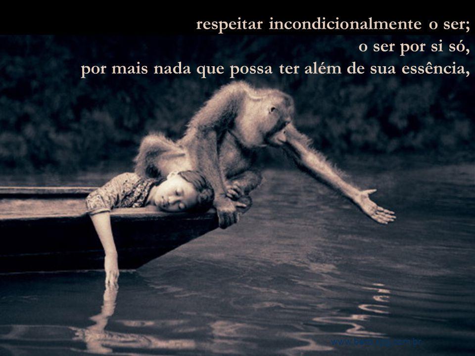 respeitar incondicionalmente o ser; o ser por si só,