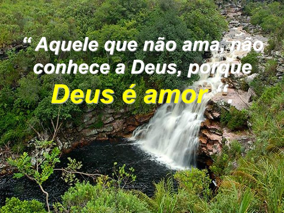 Aquele que não ama, não conhece a Deus, porque Deus é amor .