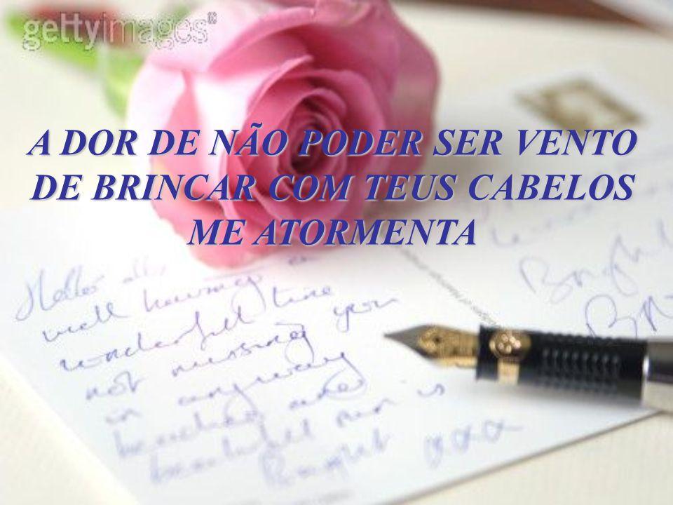 A DOR DE NÃO PODER SER VENTO DE BRINCAR COM TEUS CABELOS
