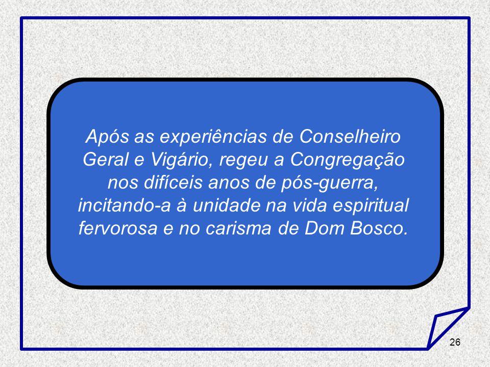 Após as experiências de Conselheiro Geral e Vigário, regeu a Congregação nos difíceis anos de pós-guerra, incitando-a à unidade na vida espiritual fervorosa e no carisma de Dom Bosco.