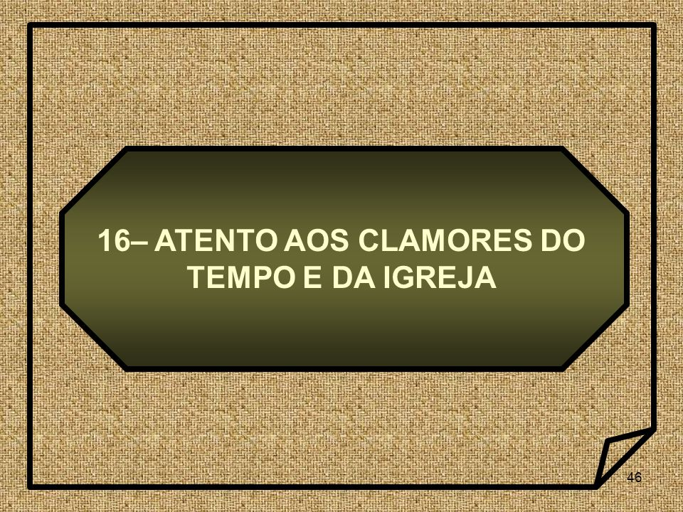 16– ATENTO AOS CLAMORES DO TEMPO E DA IGREJA