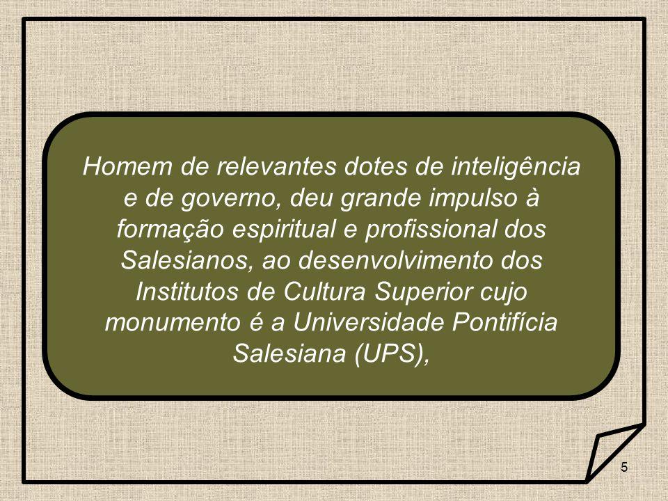 Homem de relevantes dotes de inteligência e de governo, deu grande impulso à formação espiritual e profissional dos Salesianos, ao desenvolvimento dos Institutos de Cultura Superior cujo monumento é a Universidade Pontifícia Salesiana (UPS),