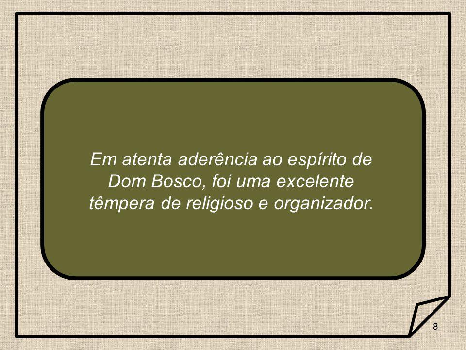 Em atenta aderência ao espírito de Dom Bosco, foi uma excelente têmpera de religioso e organizador.