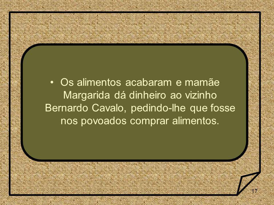 Os alimentos acabaram e mamãe Margarida dá dinheiro ao vizinho Bernardo Cavalo, pedindo-lhe que fosse nos povoados comprar alimentos.