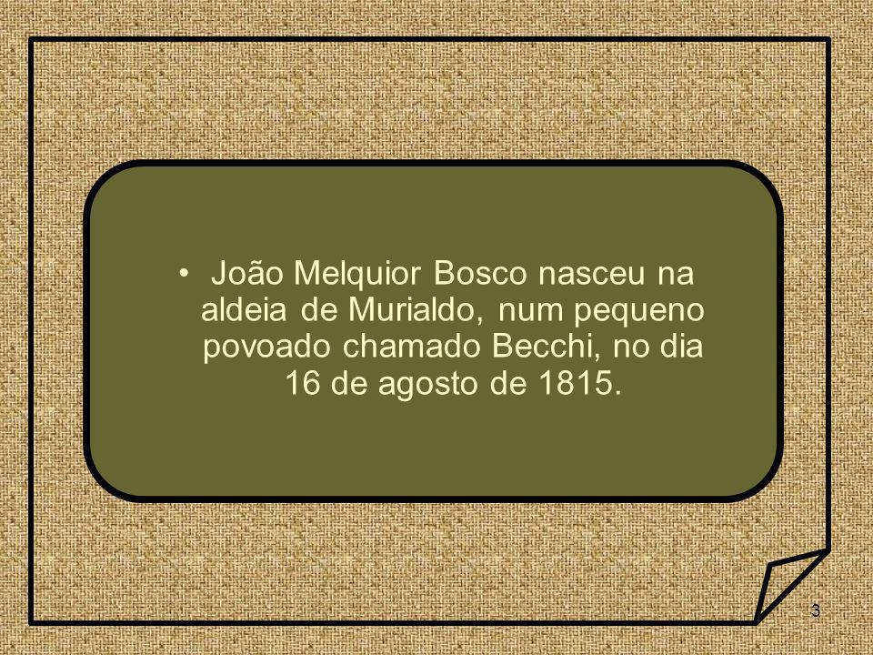 João Melquior Bosco nasceu na aldeia de Murialdo, num pequeno povoado chamado Becchi, no dia 16 de agosto de 1815.