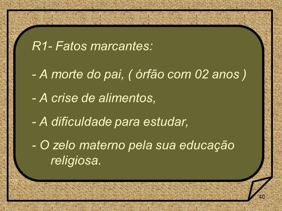 R1- Fatos marcantes: - A morte do pai, ( órfão com 02 anos ) - A crise de alimentos, - A dificuldade para estudar,
