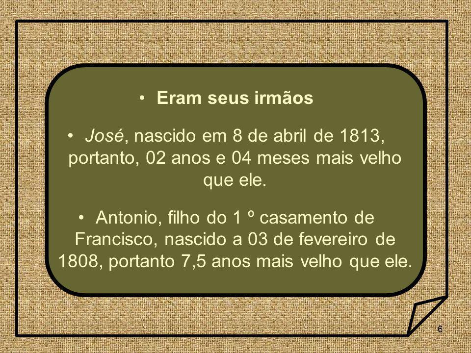 Eram seus irmãos José, nascido em 8 de abril de 1813, portanto, 02 anos e 04 meses mais velho que ele.