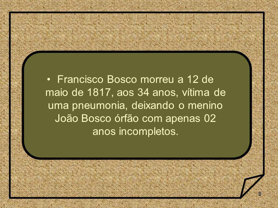 Francisco Bosco morreu a 12 de maio de 1817, aos 34 anos, vítima de uma pneumonia, deixando o menino João Bosco órfão com apenas 02 anos incompletos.