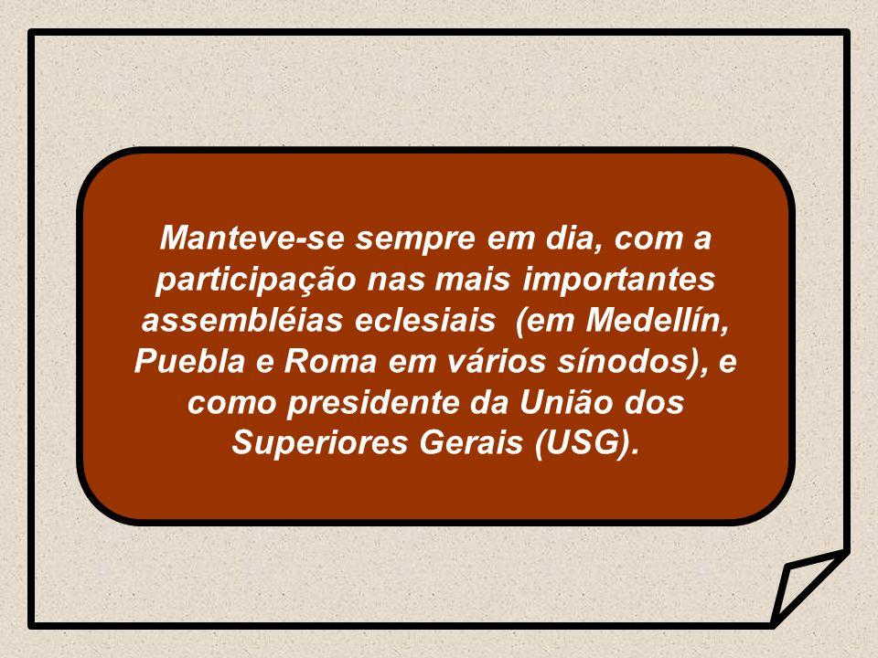 Manteve-se sempre em dia, com a participação nas mais importantes assembléias eclesiais (em Medellín, Puebla e Roma em vários sínodos), e como presidente da União dos Superiores Gerais (USG).