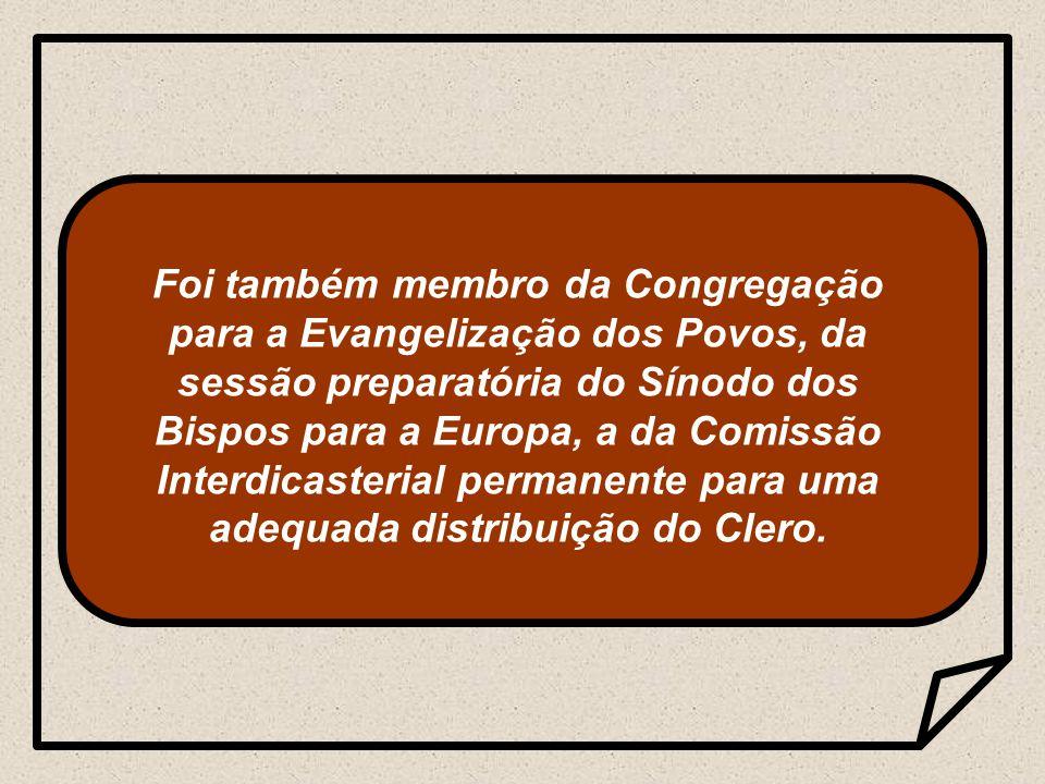 Foi também membro da Congregação para a Evangelização dos Povos, da sessão preparatória do Sínodo dos Bispos para a Europa, a da Comissão Interdicasterial permanente para uma adequada distribuição do Clero.