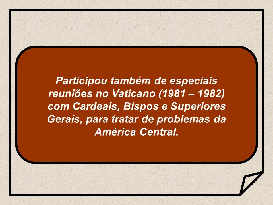Participou também de especiais reuniões no Vaticano (1981 – 1982) com Cardeais, Bispos e Superiores Gerais, para tratar de problemas da América Central.