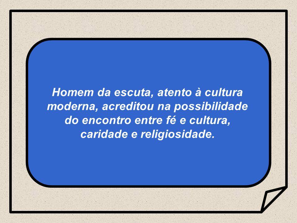 Homem da escuta, atento à cultura moderna, acreditou na possibilidade do encontro entre fé e cultura, caridade e religiosidade.