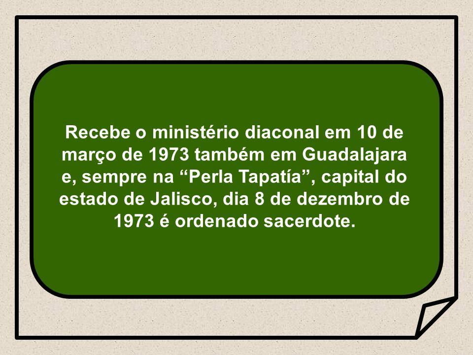 Recebe o ministério diaconal em 10 de março de 1973 também em Guadalajara e, sempre na Perla Tapatía , capital do estado de Jalisco, dia 8 de dezembro de 1973 é ordenado sacerdote.