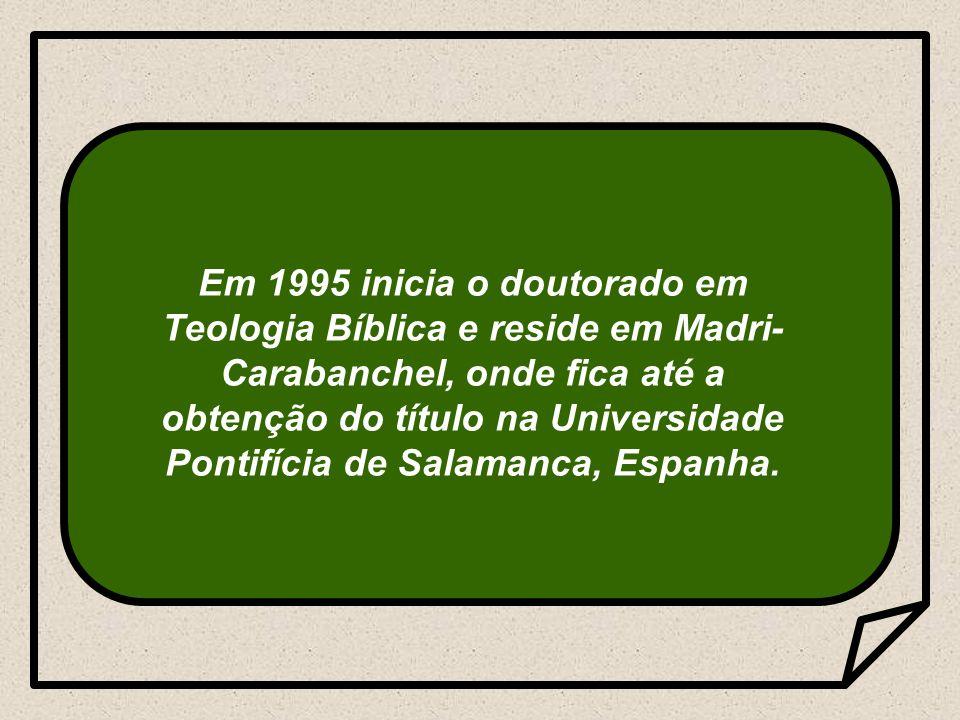 Em 1995 inicia o doutorado em Teologia Bíblica e reside em Madri-Carabanchel, onde fica até a obtenção do título na Universidade Pontifícia de Salamanca, Espanha.