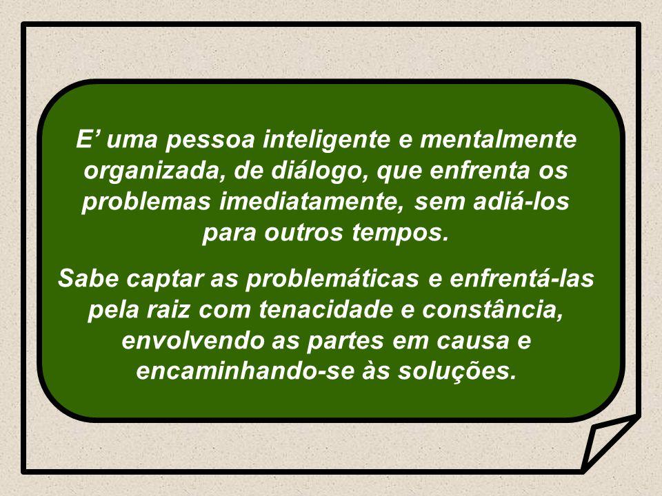 E' uma pessoa inteligente e mentalmente organizada, de diálogo, que enfrenta os problemas imediatamente, sem adiá-los para outros tempos.