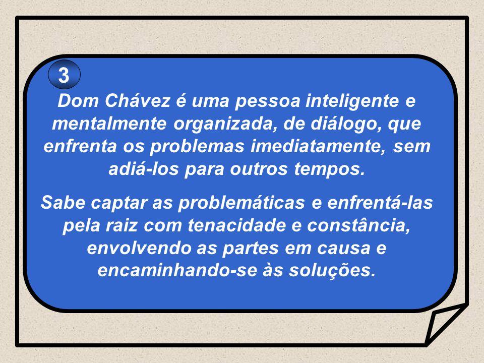 3 Dom Chávez é uma pessoa inteligente e mentalmente organizada, de diálogo, que enfrenta os problemas imediatamente, sem adiá-los para outros tempos.