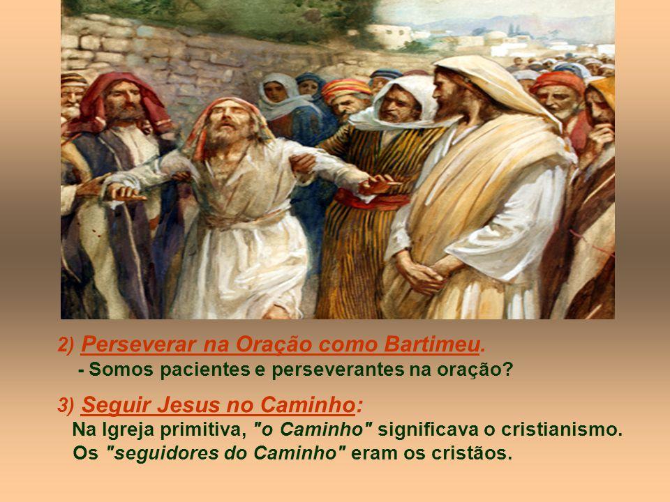 2) Perseverar na Oração como Bartimeu. 3) Seguir Jesus no Caminho: