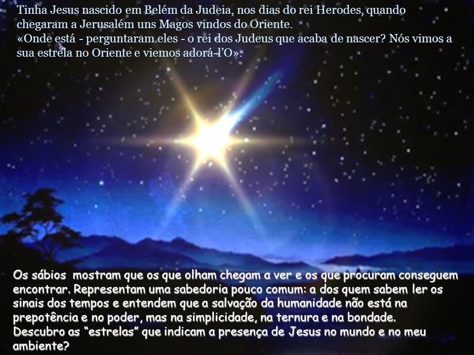 Tinha Jesus nascido em Belém da Judeia, nos dias do rei Herodes, quando chegaram a Jerusalém uns Magos vindos do Oriente.
