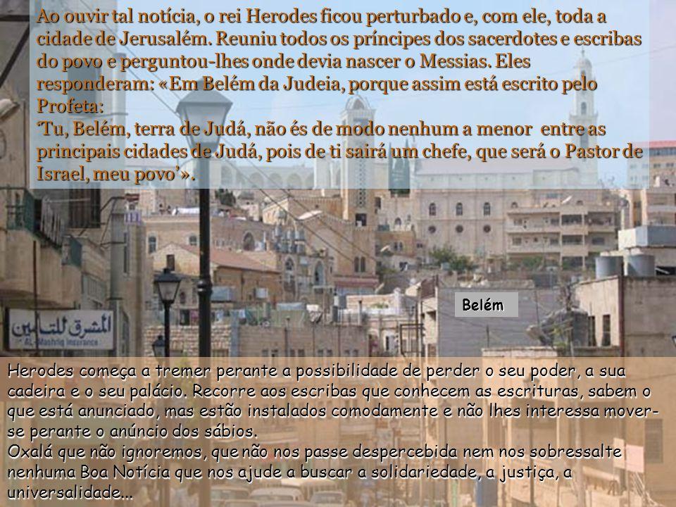 Ao ouvir tal notícia, o rei Herodes ficou perturbado e, com ele, toda a cidade de Jerusalém. Reuniu todos os príncipes dos sacerdotes e escribas do povo e perguntou-lhes onde devia nascer o Messias. Eles responderam: «Em Belém da Judeia, porque assim está escrito pelo Profeta: