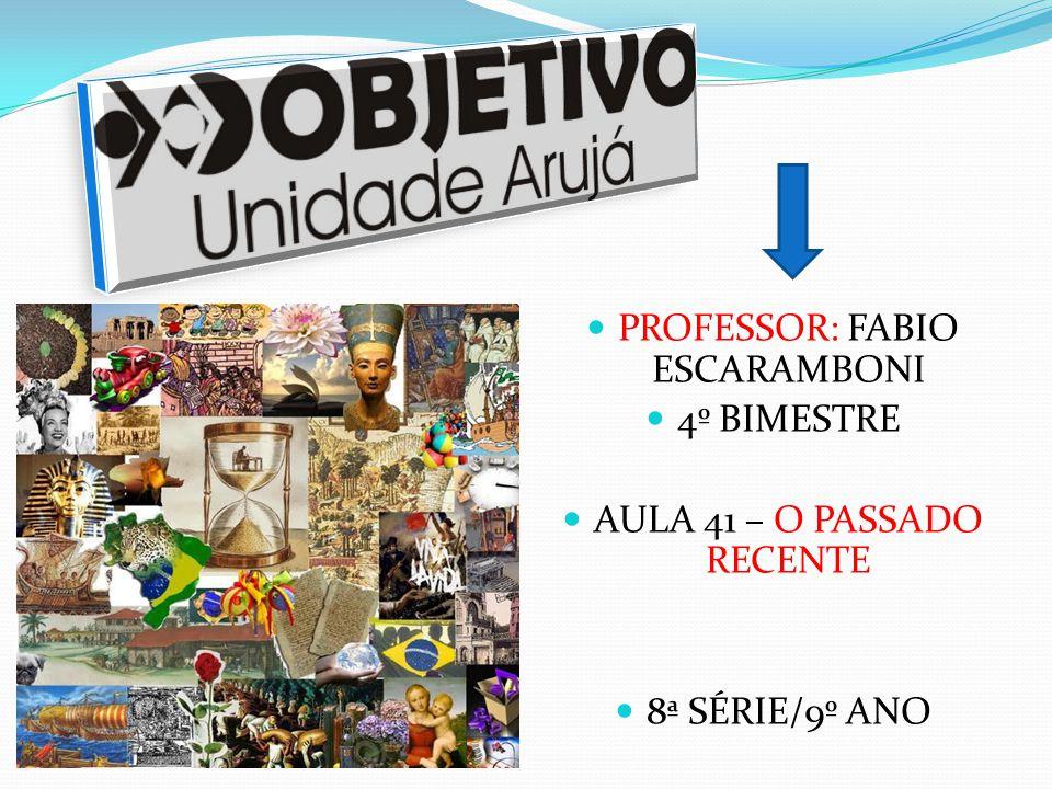 PROFESSOR: FABIO ESCARAMBONI 4º BIMESTRE AULA 41 – O PASSADO RECENTE