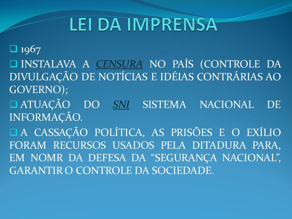 LEI DA IMPRENSA 1967. INSTALAVA A CENSURA NO PAÍS (CONTROLE DA DIVULGAÇÃO DE NOTÍCIAS E IDÉIAS CONTRÁRIAS AO GOVERNO);