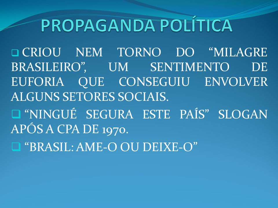 PROPAGANDA POLÍTICA CRIOU NEM TORNO DO MILAGRE BRASILEIRO , UM SENTIMENTO DE EUFORIA QUE CONSEGUIU ENVOLVER ALGUNS SETORES SOCIAIS.