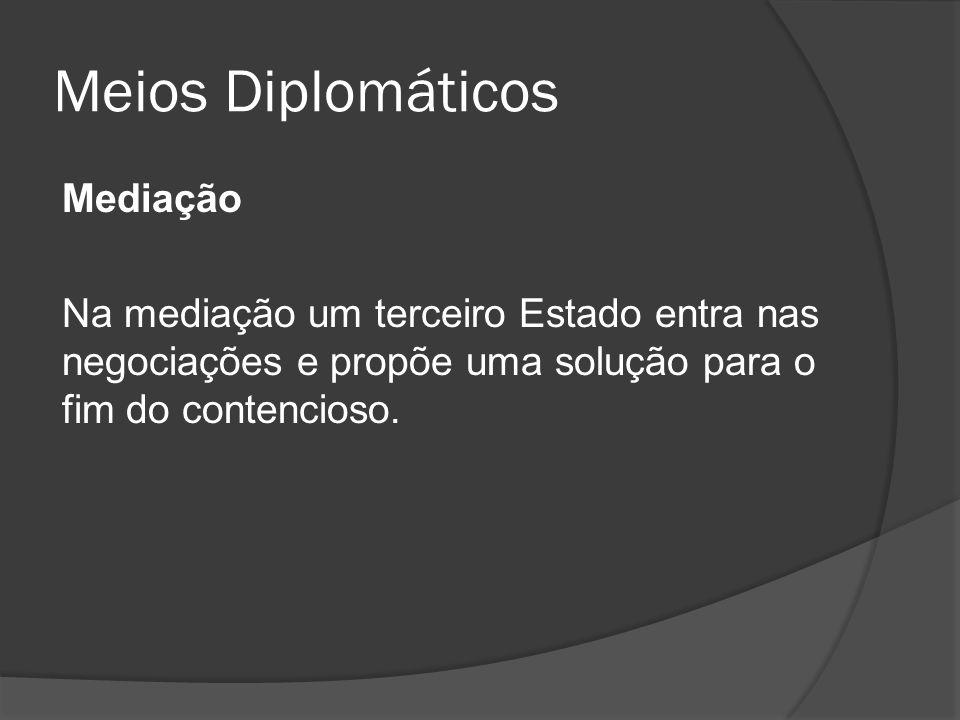 Meios Diplomáticos Mediação Na mediação um terceiro Estado entra nas negociações e propõe uma solução para o fim do contencioso.