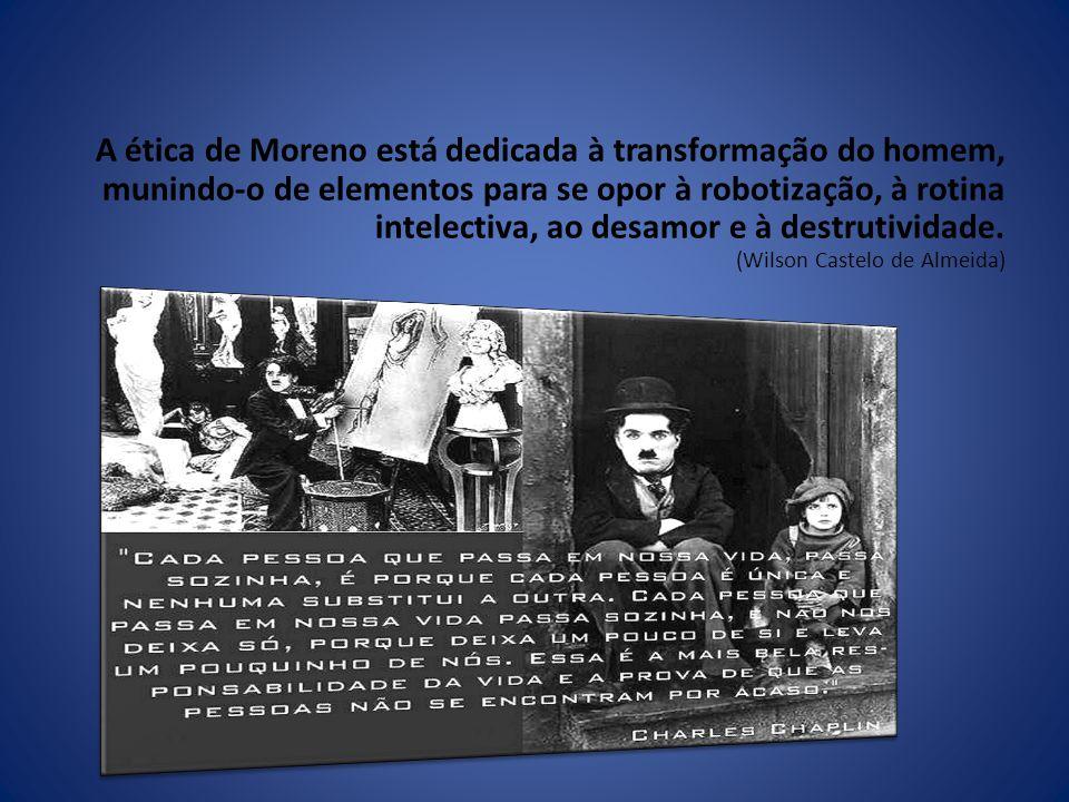 A ética de Moreno está dedicada à transformação do homem, munindo-o de elementos para se opor à robotização, à rotina intelectiva, ao desamor e à destrutividade.