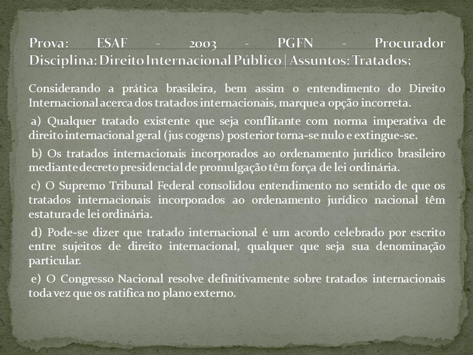 Prova: ESAF - 2003 - PGFN - Procurador Disciplina: Direito Internacional Público | Assuntos: Tratados;