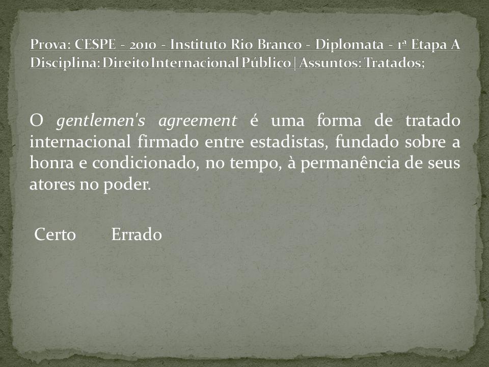 Prova: CESPE - 2010 - Instituto Rio Branco - Diplomata - 1ª Etapa A Disciplina: Direito Internacional Público | Assuntos: Tratados;
