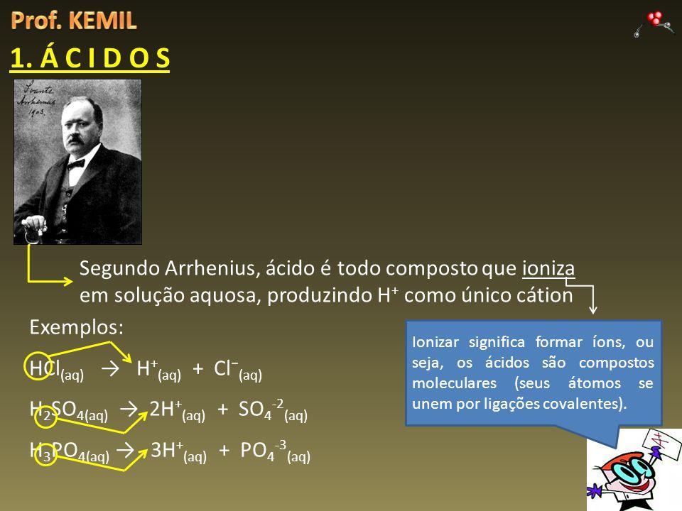 Prof. KEMIL 1. Á C I D O S. Segundo Arrhenius, ácido é todo composto que ioniza em solução aquosa, produzindo H+ como único cátion.