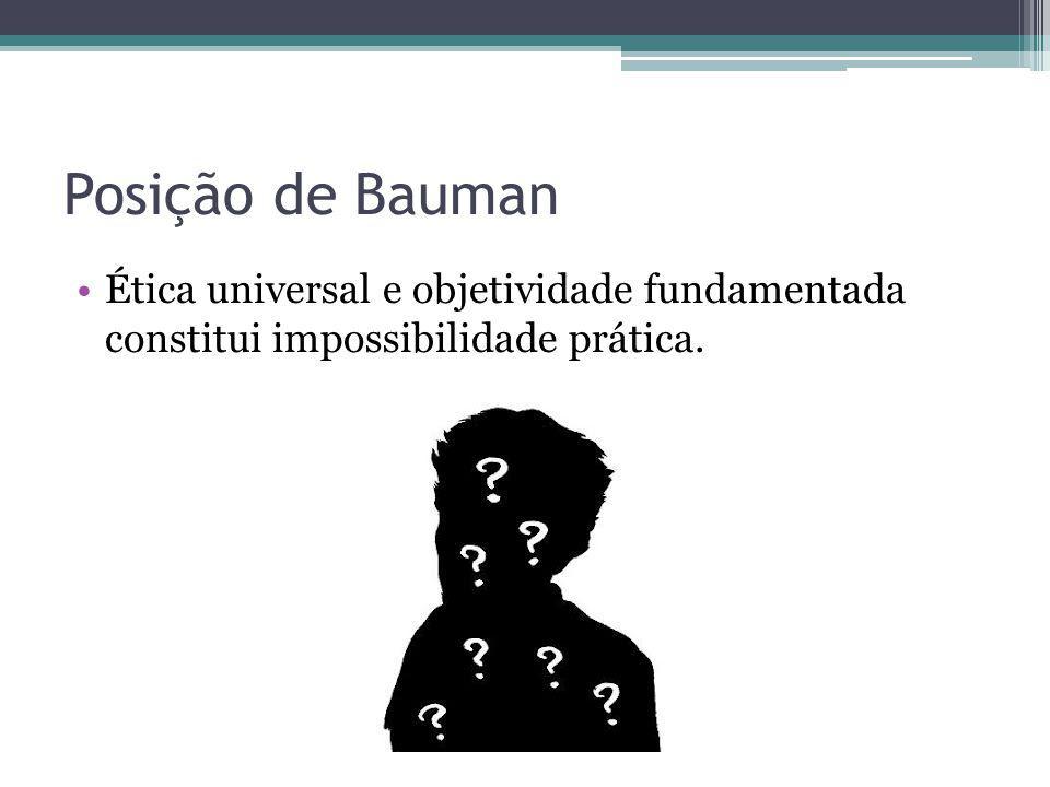 Posição de Bauman Ética universal e objetividade fundamentada constitui impossibilidade prática.