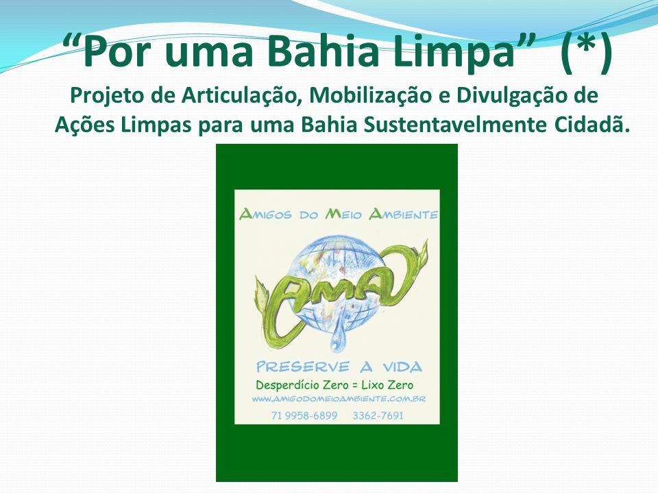 Por uma Bahia Limpa (*) Projeto de Articulação, Mobilização e Divulgação de Ações Limpas para uma Bahia Sustentavelmente Cidadã.