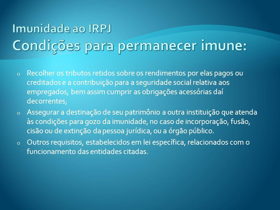 Imunidade ao IRPJ Condições para permanecer imune: